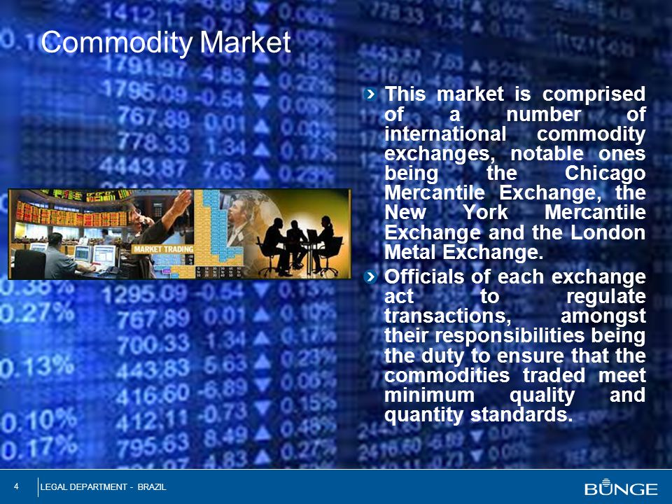 LEGAL DEPARTMENT - BRAZIL 4 Commodity Market This market is comprised of a number of international commodity exchanges, notable ones being the Chicago
