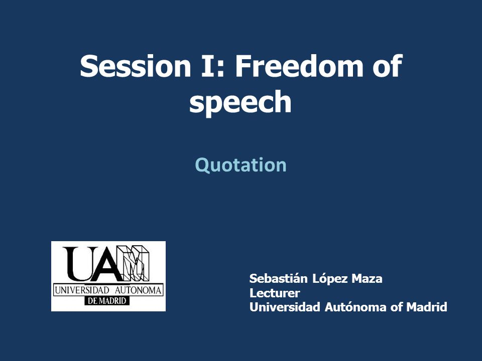 Quotation Sebastián López Maza Lecturer Universidad Autónoma of Madrid Session I: Freedom of speech