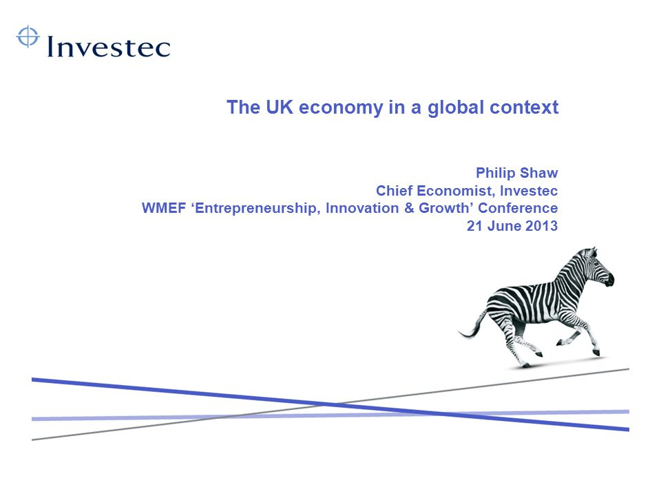The UK economy in a global context Philip Shaw Chief Economist, Investec WMEF 'Entrepreneurship, Innovation & Growth' Conference 21 June 2013