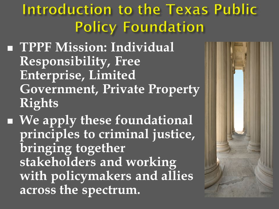 TPPF Mission: Individual Responsibility, Free Enterprise, Limited Government, Private Property Rights We apply these foundational principles to criminal justice, bringing together stakeholders and working with policymakers and allies across the spectrum.