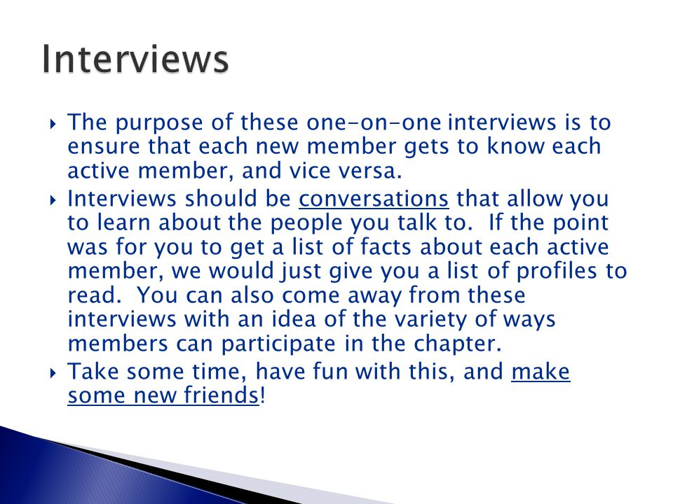  The purpose of these one-on-one interviews is to ensure that each new member gets to know each active member, and vice versa.