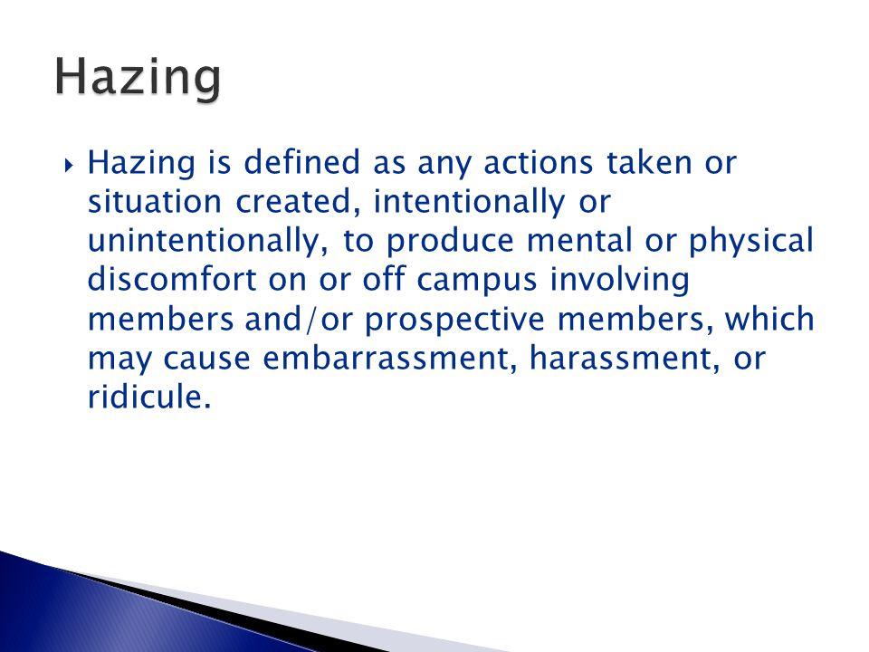  Hazing is defined as any actions taken or situation created, intentionally or unintentionally, to produce mental or physical discomfort on or off campus involving members and/or prospective members, which may cause embarrassment, harassment, or ridicule.