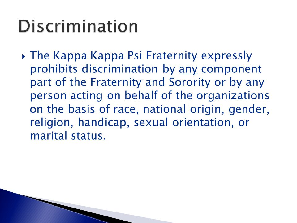 The Kappa Kappa Psi Fraternity expressly prohibits discrimination by any component part of the Fraternity and Sorority or by any person acting on behalf of the organizations on the basis of race, national origin, gender, religion, handicap, sexual orientation, or marital status.