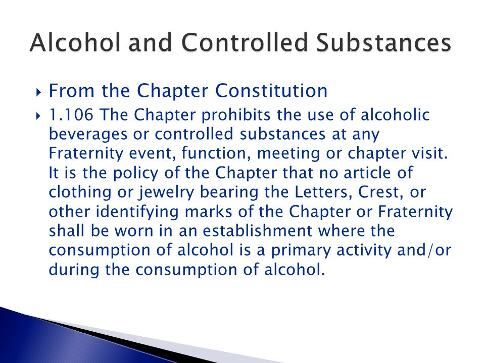  From the Chapter Constitution  1.106 The Chapter prohibits the use of alcoholic beverages or controlled substances at any Fraternity event, function, meeting or chapter visit.