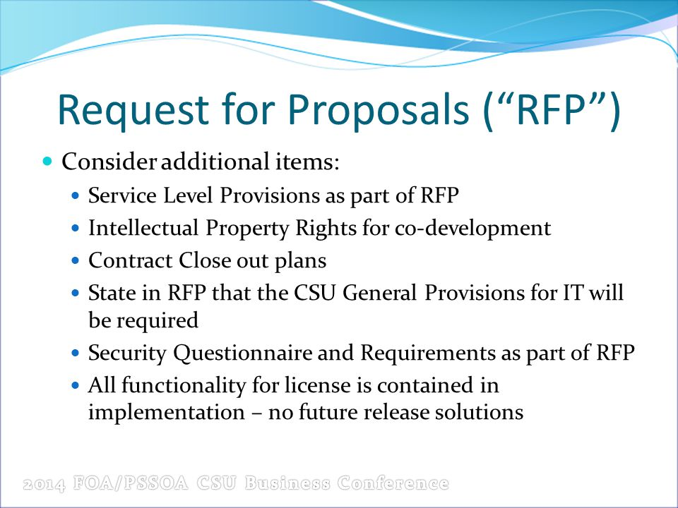 Request for Proposals ( RFP ) Consider additional items: Service Level Provisions as part of RFP Intellectual Property Rights for co-development Contract Close out plans State in RFP that the CSU General Provisions for IT will be required Security Questionnaire and Requirements as part of RFP All functionality for license is contained in implementation – no future release solutions
