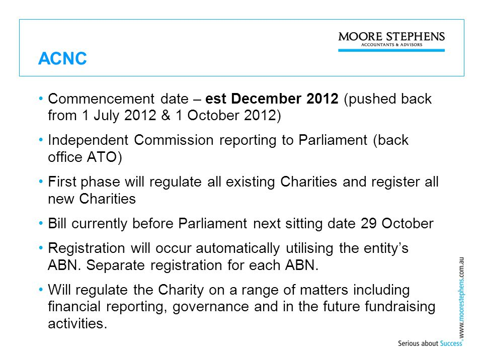 ACNC Commencement date – est December 2012 (pushed back from 1 July 2012 & 1 October 2012) Independent Commission reporting to Parliament (back office ATO) First phase will regulate all existing Charities and register all new Charities Bill currently before Parliament next sitting date 29 October Registration will occur automatically utilising the entity's ABN.