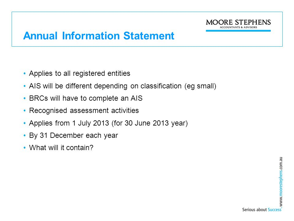 Annual Information Statement Applies to all registered entities AIS will be different depending on classification (eg small) BRCs will have to complete an AIS Recognised assessment activities Applies from 1 July 2013 (for 30 June 2013 year) By 31 December each year What will it contain