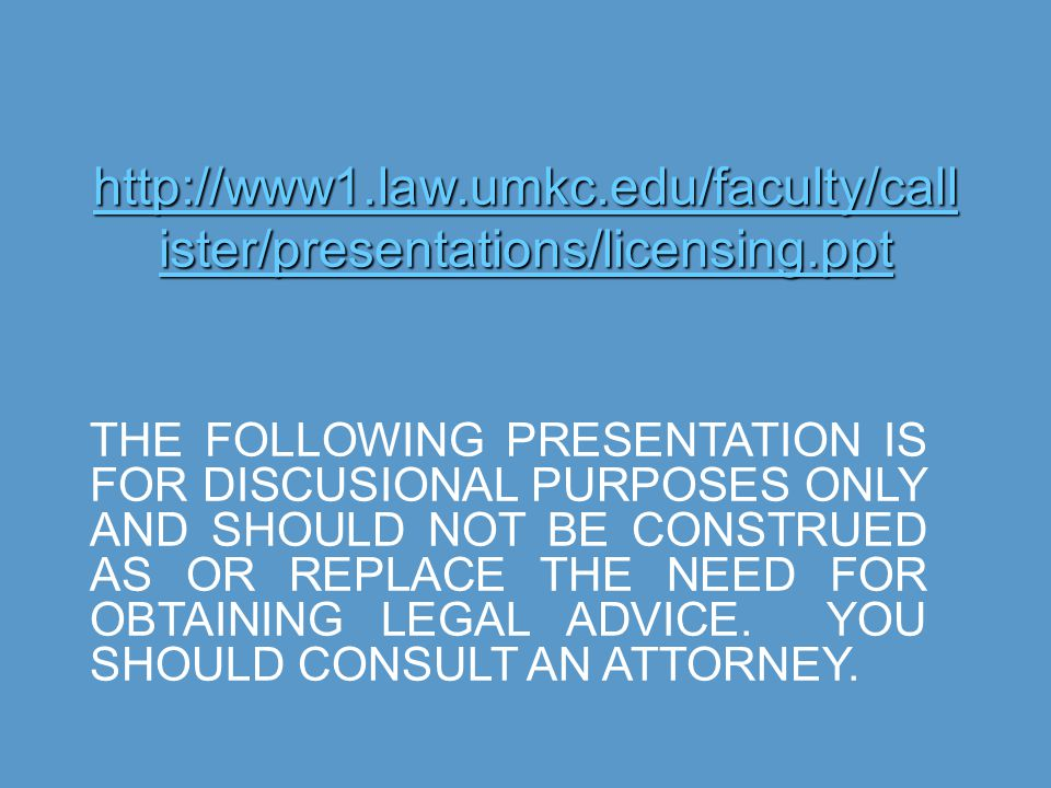 http://www1.law.umkc.edu/faculty/call ister/presentations/licensing.ppt http://www1.law.umkc.edu/faculty/call ister/presentations/licensing.ppt THE FOLLOWING PRESENTATION IS FOR DISCUSIONAL PURPOSES ONLY AND SHOULD NOT BE CONSTRUED AS OR REPLACE THE NEED FOR OBTAINING LEGAL ADVICE.