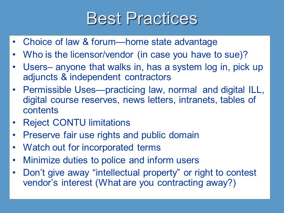 Best Practices Choice of law & forum—home state advantage Who is the licensor/vendor (in case you have to sue)? Users– anyone that walks in, has a sys