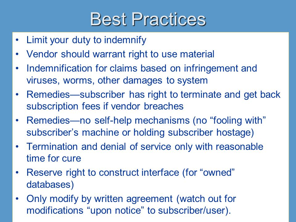 Best Practices Limit your duty to indemnify Vendor should warrant right to use material Indemnification for claims based on infringement and viruses, worms, other damages to system Remedies—subscriber has right to terminate and get back subscription fees if vendor breaches Remedies—no self-help mechanisms (no fooling with subscriber's machine or holding subscriber hostage) Termination and denial of service only with reasonable time for cure Reserve right to construct interface (for owned databases) Only modify by written agreement (watch out for modifications upon notice to subscriber/user).