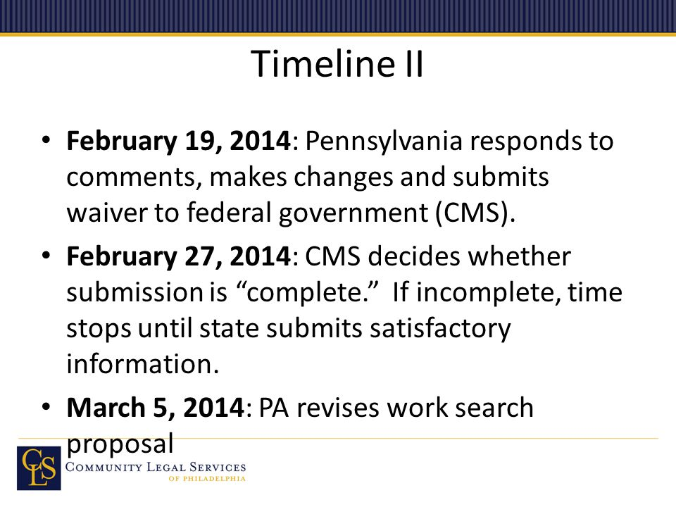 Timeline II February 19, 2014: Pennsylvania responds to comments, makes changes and submits waiver to federal government (CMS). February 27, 2014: CMS