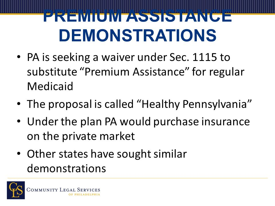 "PREMIUM ASSISTANCE DEMONSTRATIONS PA is seeking a waiver under Sec. 1115 to substitute ""Premium Assistance"" for regular Medicaid The proposal is calle"