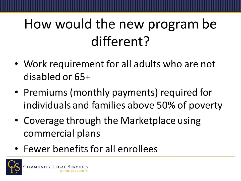 How would the new program be different? Work requirement for all adults who are not disabled or 65+ Premiums (monthly payments) required for individua