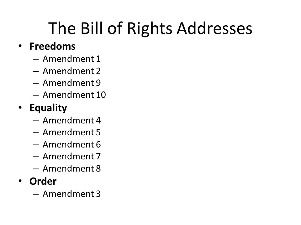 The Bill of Rights Addresses Freedoms – Amendment 1 – Amendment 2 – Amendment 9 – Amendment 10 Equality – Amendment 4 – Amendment 5 – Amendment 6 – Amendment 7 – Amendment 8 Order – Amendment 3