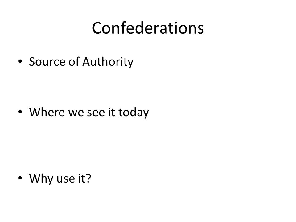 Confederations Source of Authority Where we see it today Why use it