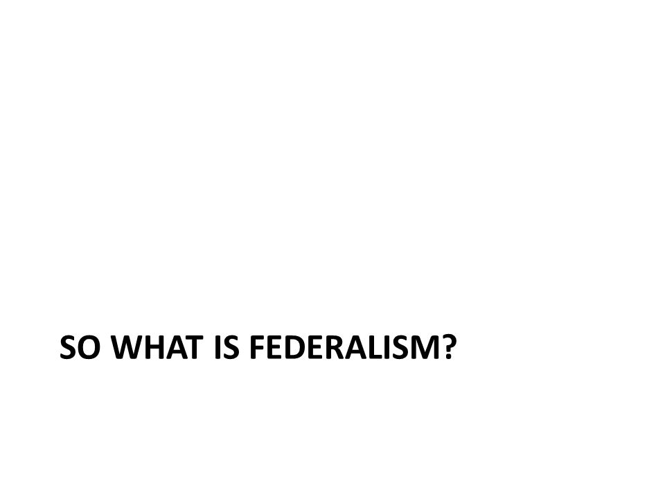 SO WHAT IS FEDERALISM
