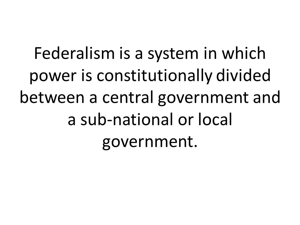 Federalism is a system in which power is constitutionally divided between a central government and a sub-national or local government.