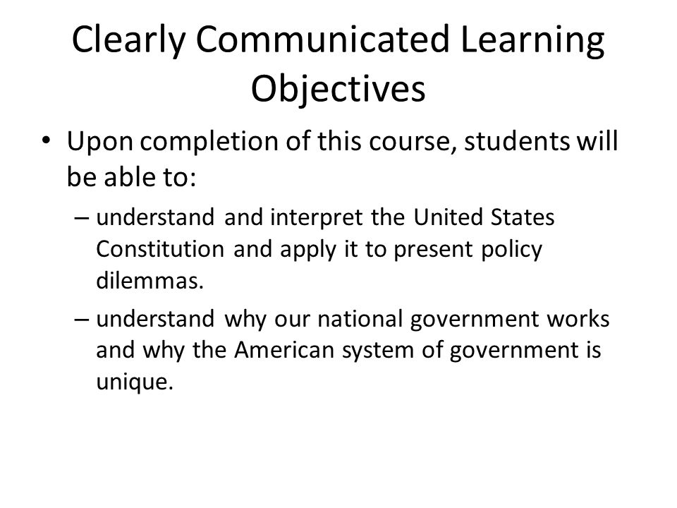 Clearly Communicated Learning Objectives Upon completion of this course, students will be able to: – understand and interpret the United States Constitution and apply it to present policy dilemmas.