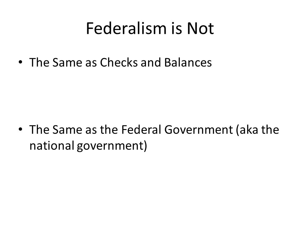 Federalism is Not The Same as Checks and Balances The Same as the Federal Government (aka the national government)