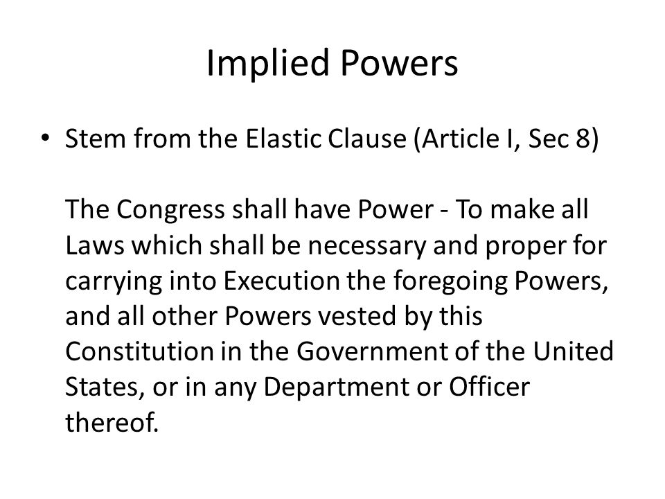 Implied Powers Stem from the Elastic Clause (Article I, Sec 8) The Congress shall have Power - To make all Laws which shall be necessary and proper fo