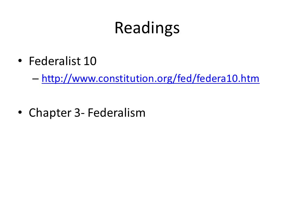 Readings Federalist 10 – http://www.constitution.org/fed/federa10.htm http://www.constitution.org/fed/federa10.htm Chapter 3- Federalism