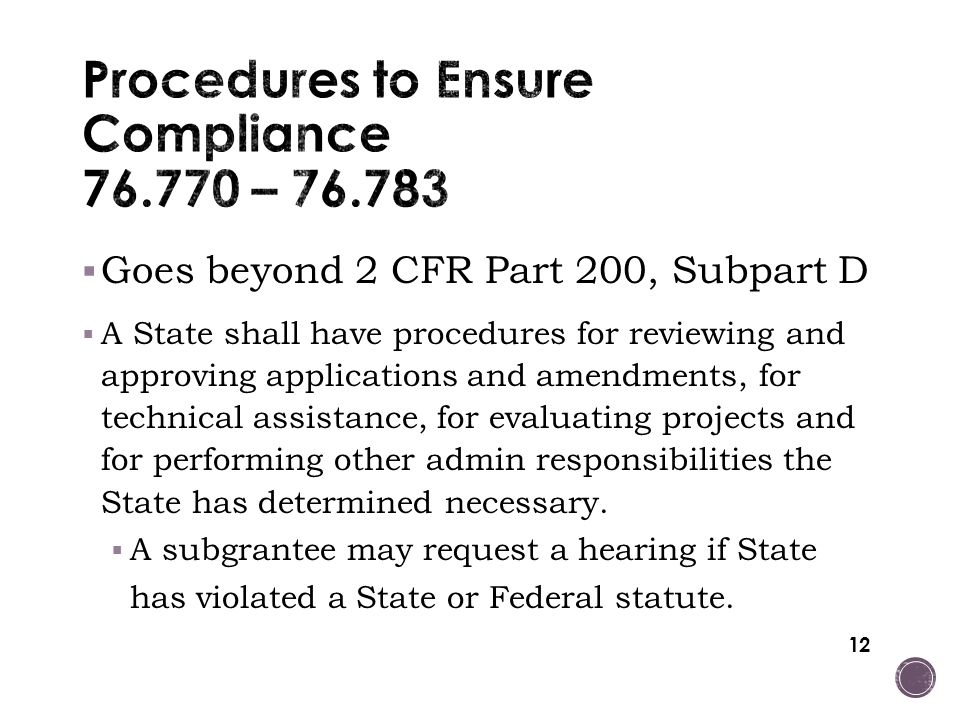 12  Goes beyond 2 CFR Part 200, Subpart D  A State shall have procedures for reviewing and approving applications and amendments, for technical assistance, for evaluating projects and for performing other admin responsibilities the State has determined necessary.