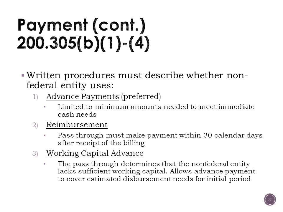  Written procedures must describe whether non- federal entity uses: 1) Advance Payments (preferred) Limited to minimum amounts needed to meet immediate cash needs 2) Reimbursement Pass through must make payment within 30 calendar days after receipt of the billing 3) Working Capital Advance The pass through determines that the nonfederal entity lacks sufficient working capital.