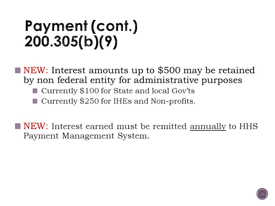 NEW: Interest amounts up to $500 may be retained by non federal entity for administrative purposes Currently $100 for State and local Gov'ts Currently $250 for IHEs and Non-profits.