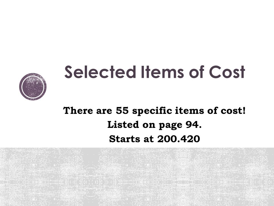 Selected Items of Cost There are 55 specific items of cost! Listed on page 94. Starts at 200.420