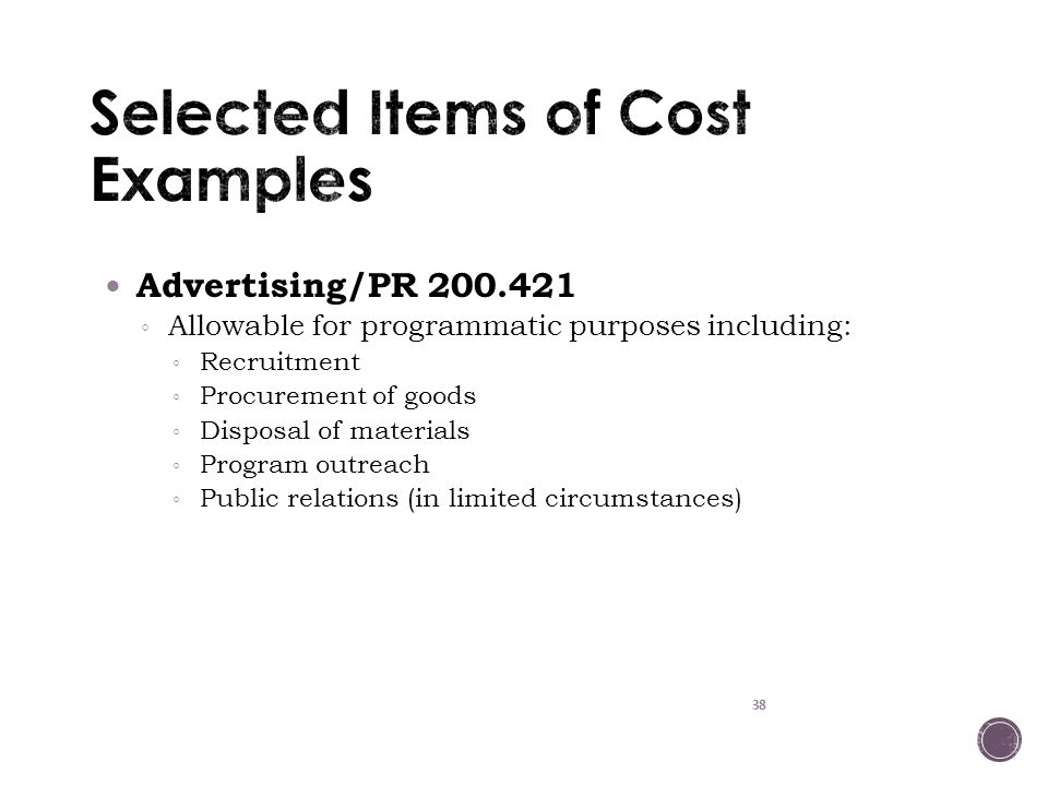 38 Advertising/PR 200.421 ◦ Allowable for programmatic purposes including: ◦ Recruitment ◦ Procurement of goods ◦ Disposal of materials ◦ Program outreach ◦ Public relations (in limited circumstances)