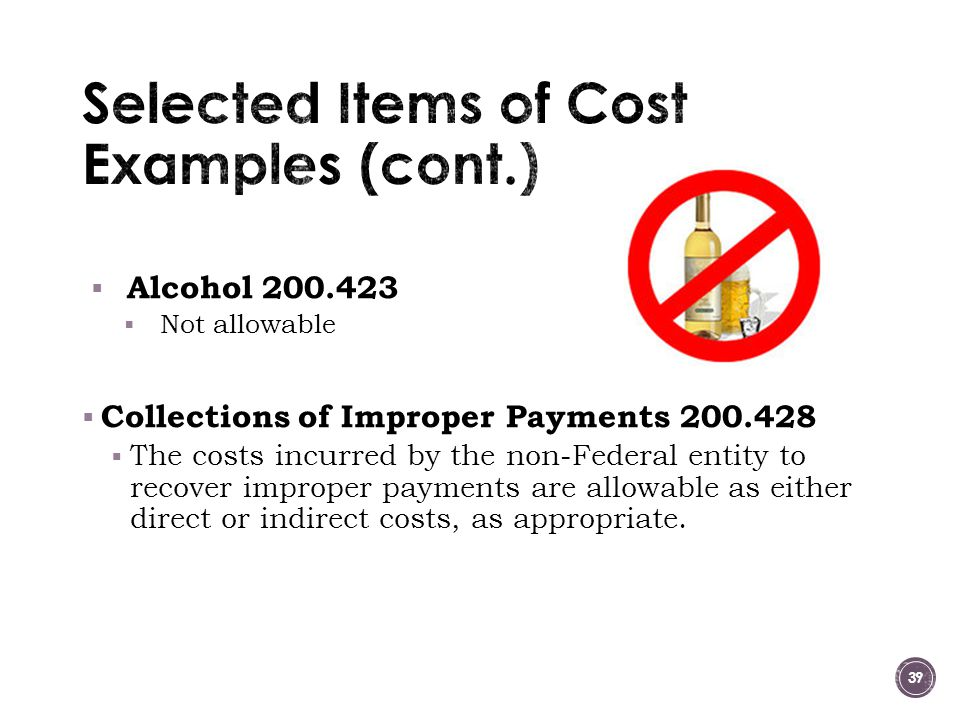  Alcohol 200.423  Not allowable  Collections of Improper Payments 200.428  The costs incurred by the non-Federal entity to recover improper payments are allowable as either direct or indirect costs, as appropriate.