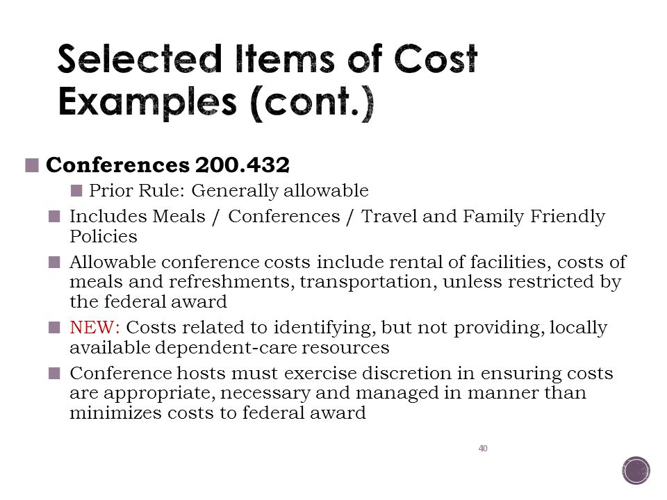 40 Conferences 200.432 Prior Rule: Generally allowable Includes Meals / Conferences / Travel and Family Friendly Policies Allowable conference costs include rental of facilities, costs of meals and refreshments, transportation, unless restricted by the federal award NEW: Costs related to identifying, but not providing, locally available dependent-care resources Conference hosts must exercise discretion in ensuring costs are appropriate, necessary and managed in manner than minimizes costs to federal award