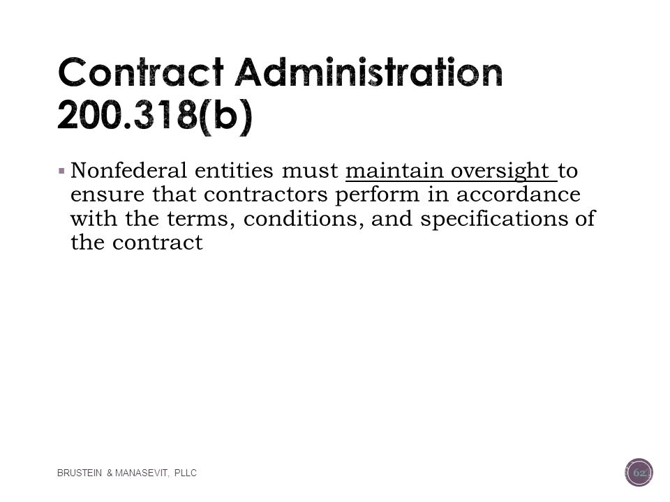  Nonfederal entities must maintain oversight to ensure that contractors perform in accordance with the terms, conditions, and specifications of the contract BRUSTEIN & MANASEVIT, PLLC 62