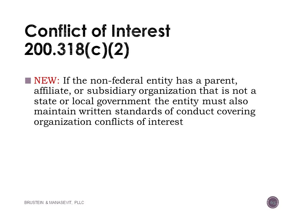 NEW: If the non-federal entity has a parent, affiliate, or subsidiary organization that is not a state or local government the entity must also maintain written standards of conduct covering organization conflicts of interest BRUSTEIN & MANASEVIT, PLLC 63