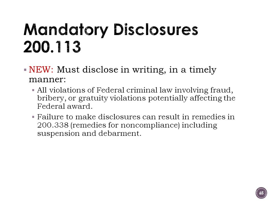  NEW: Must disclose in writing, in a timely manner:  All violations of Federal criminal law involving fraud, bribery, or gratuity violations potentially affecting the Federal award.