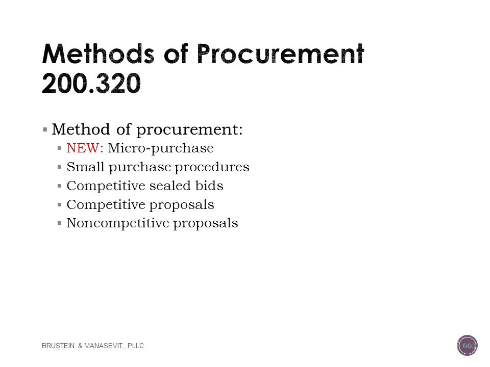  Method of procurement:  NEW: Micro-purchase  Small purchase procedures  Competitive sealed bids  Competitive proposals  Noncompetitive proposals BRUSTEIN & MANASEVIT, PLLC 66