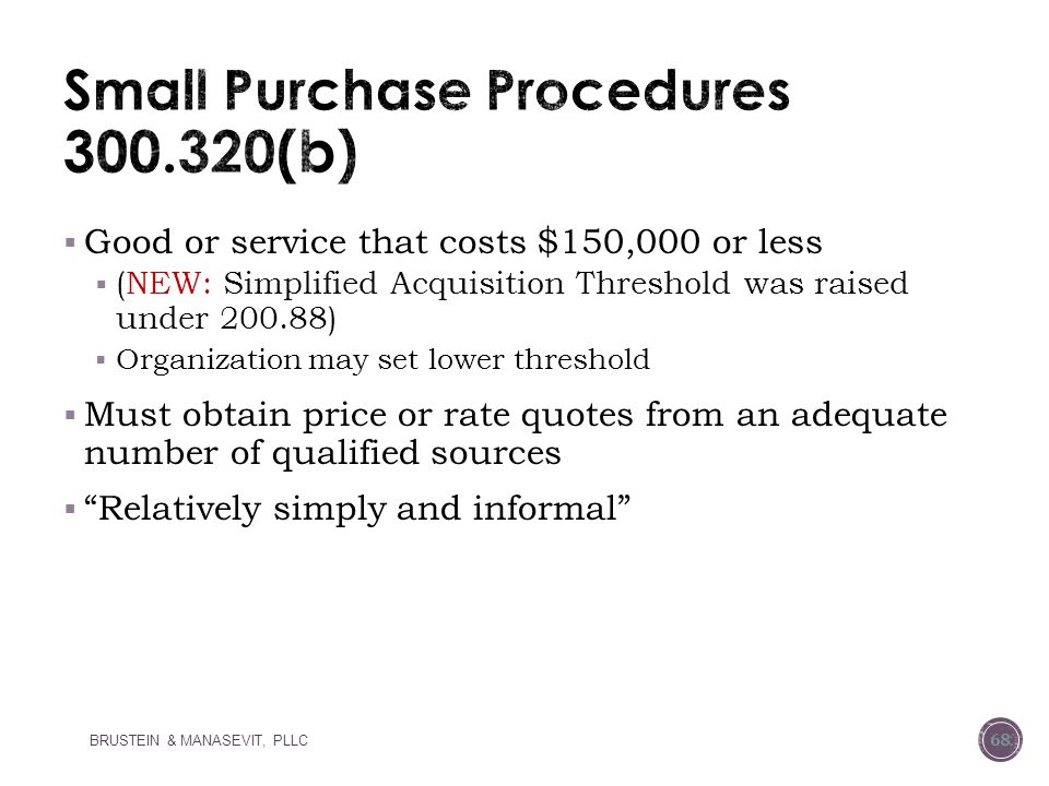  Good or service that costs $150,000 or less  (NEW: Simplified Acquisition Threshold was raised under 200.88)  Organization may set lower threshold  Must obtain price or rate quotes from an adequate number of qualified sources  Relatively simply and informal BRUSTEIN & MANASEVIT, PLLC 68