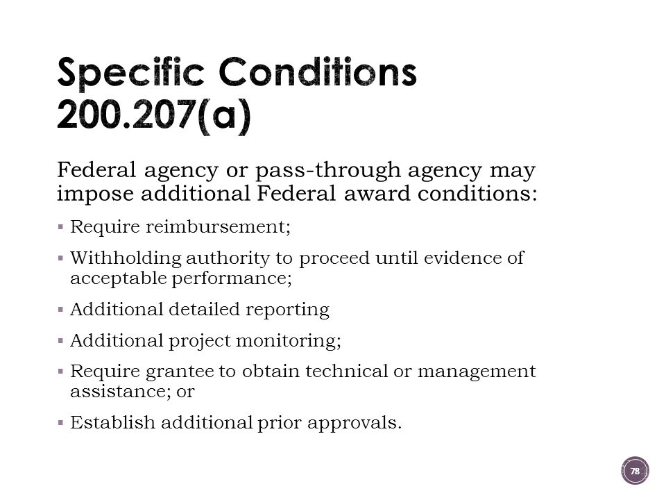 Federal agency or pass-through agency may impose additional Federal award conditions:  Require reimbursement;  Withholding authority to proceed until evidence of acceptable performance;  Additional detailed reporting  Additional project monitoring;  Require grantee to obtain technical or management assistance; or  Establish additional prior approvals.