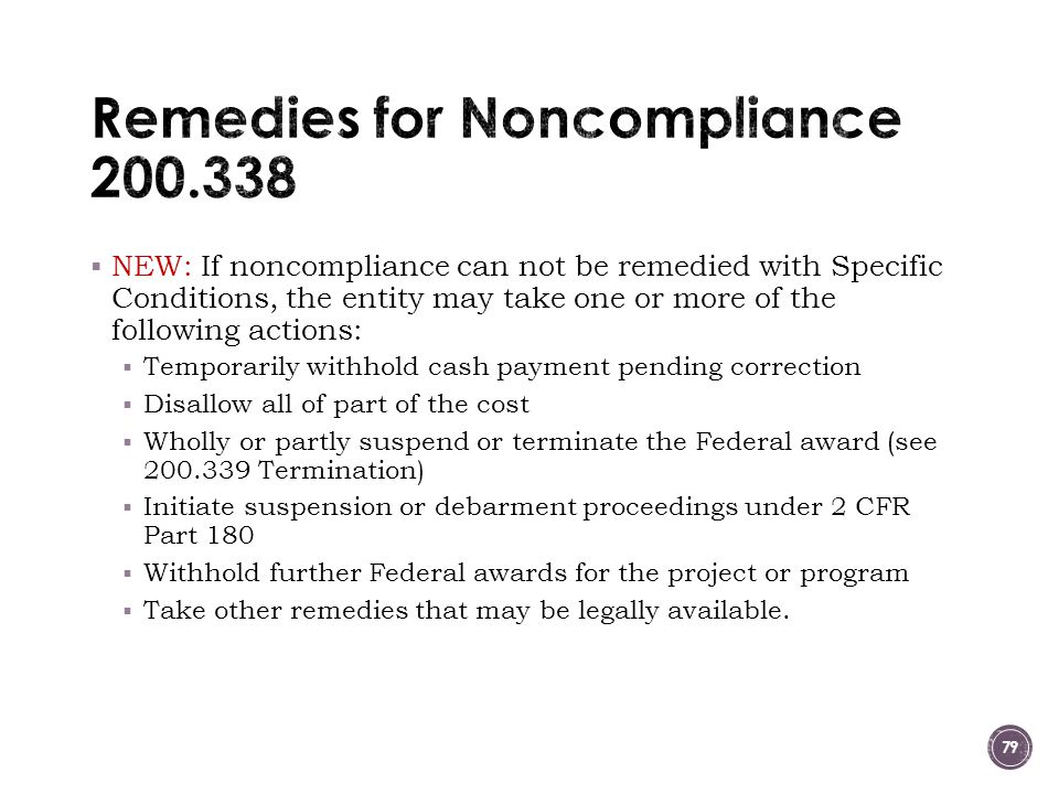  NEW: If noncompliance can not be remedied with Specific Conditions, the entity may take one or more of the following actions:  Temporarily withhold cash payment pending correction  Disallow all of part of the cost  Wholly or partly suspend or terminate the Federal award (see 200.339 Termination)  Initiate suspension or debarment proceedings under 2 CFR Part 180  Withhold further Federal awards for the project or program  Take other remedies that may be legally available.