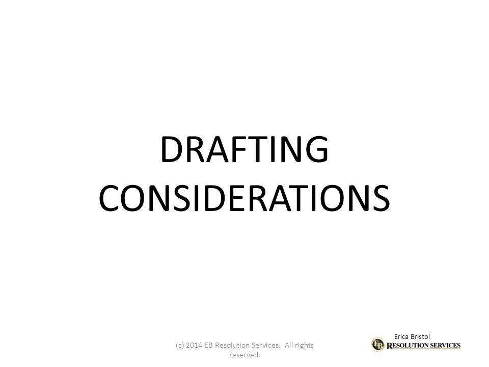 Erica Bristol DRAFTING CONSIDERATIONS (c) 2014 EB Resolution Services. All rights reserved.
