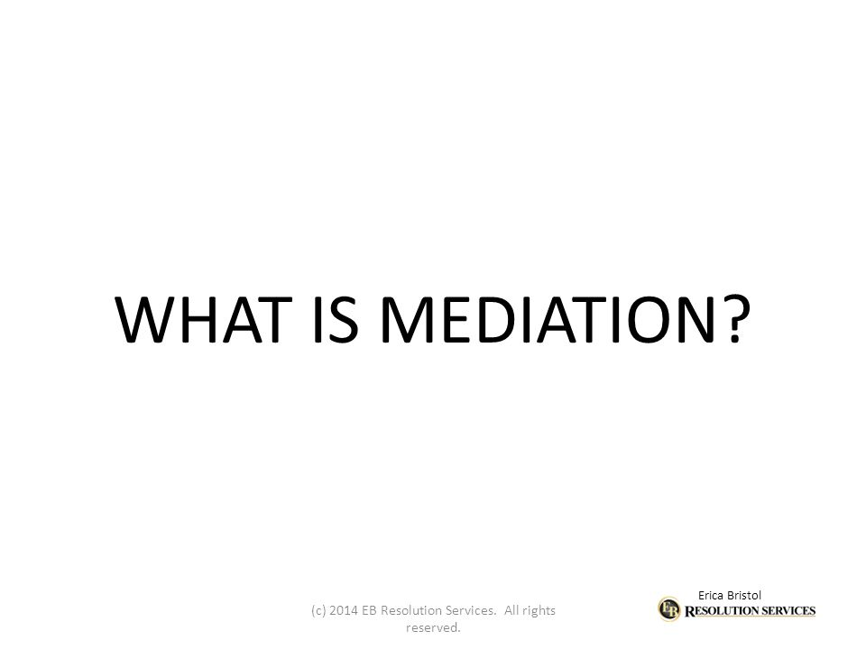 Erica Bristol WHAT IS MEDIATION (c) 2014 EB Resolution Services. All rights reserved.