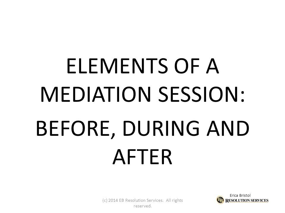 Erica Bristol ELEMENTS OF A MEDIATION SESSION: BEFORE, DURING AND AFTER (c) 2014 EB Resolution Services.