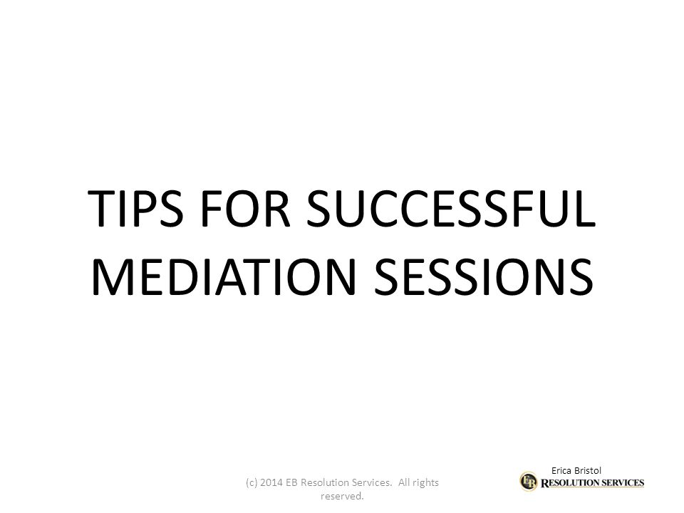 Erica Bristol TIPS FOR SUCCESSFUL MEDIATION SESSIONS (c) 2014 EB Resolution Services.