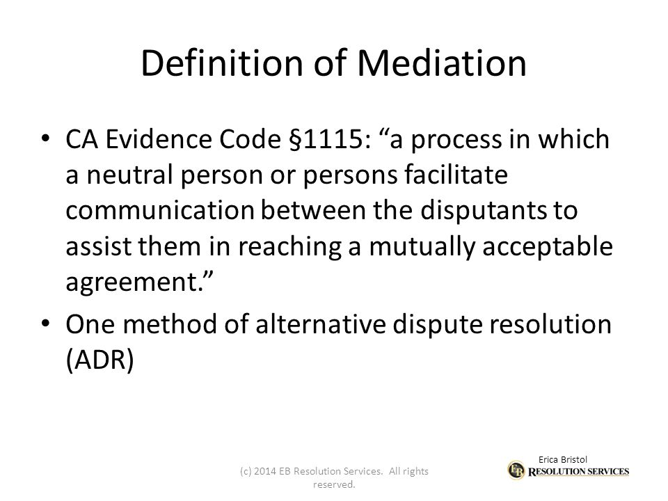 Erica Bristol Definition of Mediation CA Evidence Code §1115: a process in which a neutral person or persons facilitate communication between the disputants to assist them in reaching a mutually acceptable agreement. One method of alternative dispute resolution (ADR) (c) 2014 EB Resolution Services.