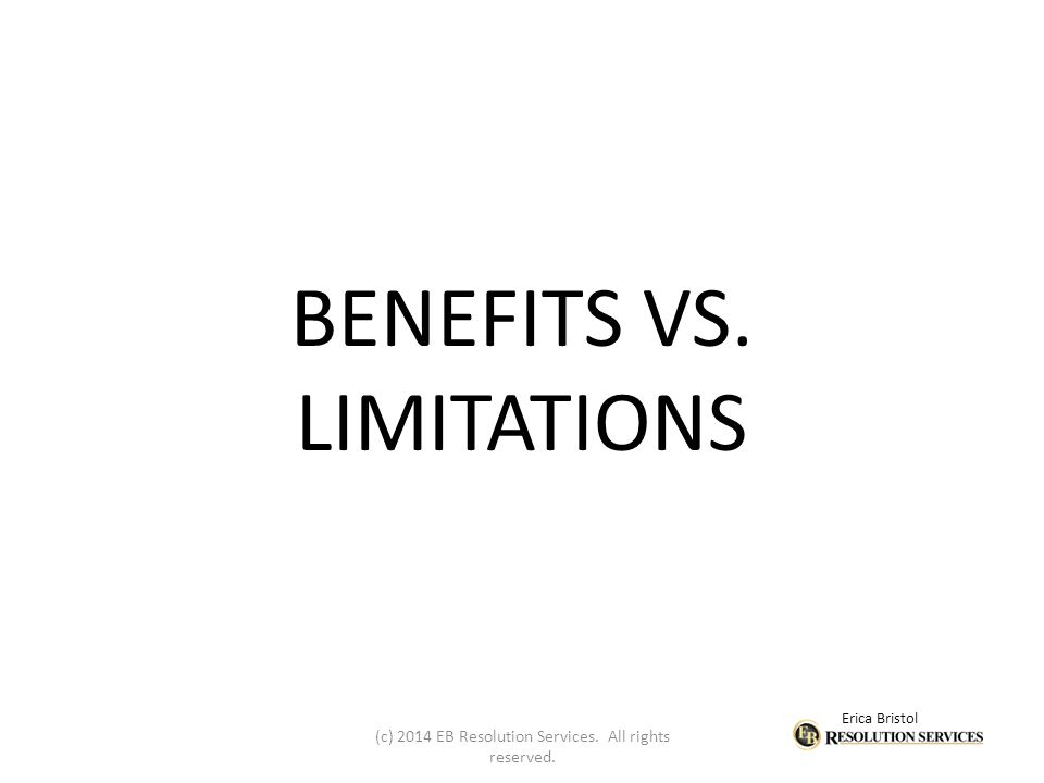 Erica Bristol BENEFITS VS. LIMITATIONS (c) 2014 EB Resolution Services. All rights reserved.