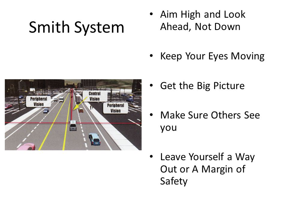 Smith System Aim High and Look Ahead, Not Down Keep Your Eyes Moving Get the Big Picture Make Sure Others See you Leave Yourself a Way Out or A Margin