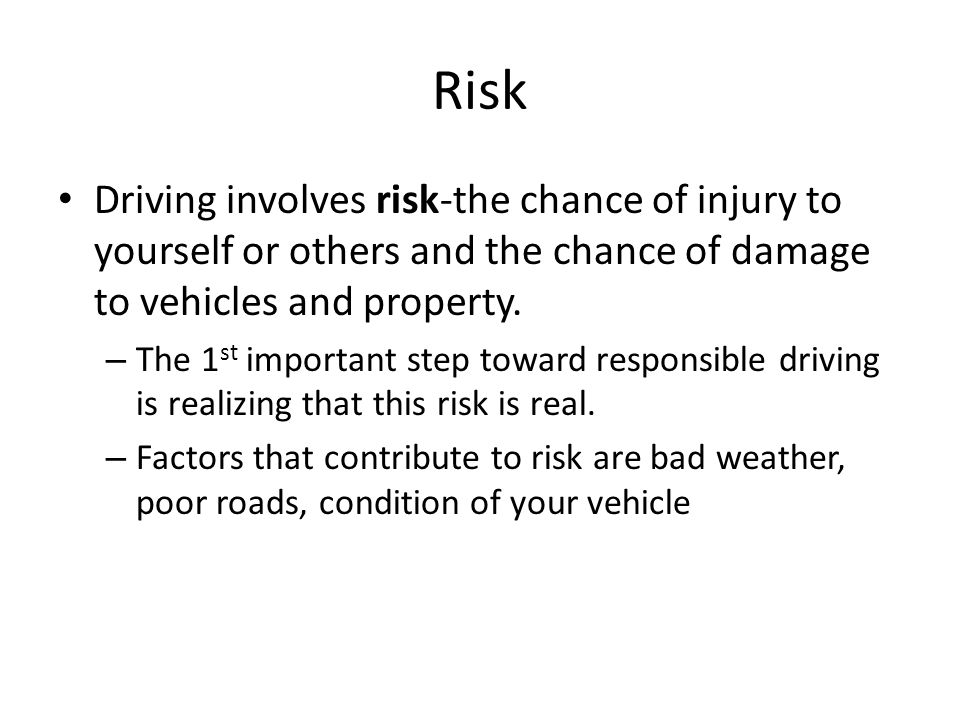 Risk Driving involves risk-the chance of injury to yourself or others and the chance of damage to vehicles and property. – The 1 st important step tow