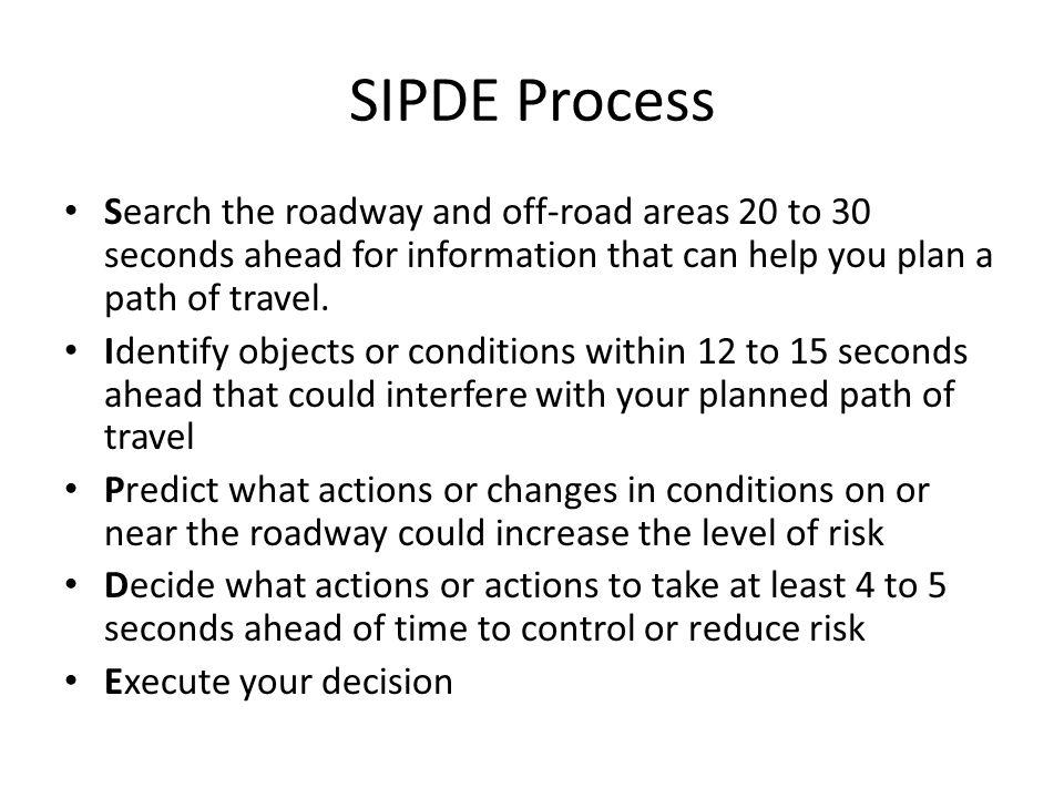 SIPDE Process Search the roadway and off-road areas 20 to 30 seconds ahead for information that can help you plan a path of travel. Identify objects o