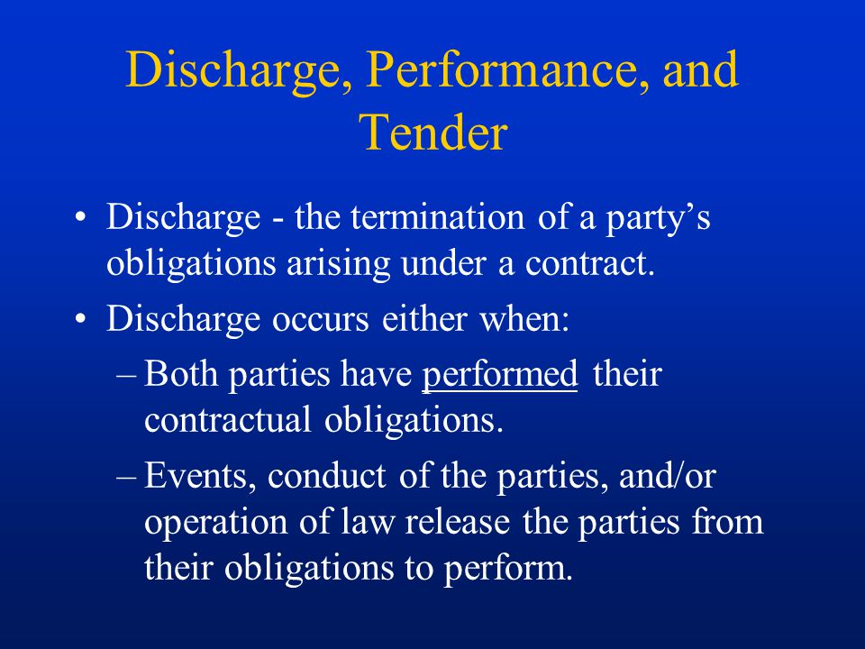 Discharge, Performance, and Tender Discharge - the termination of a party's obligations arising under a contract. Discharge occurs either when: –Both