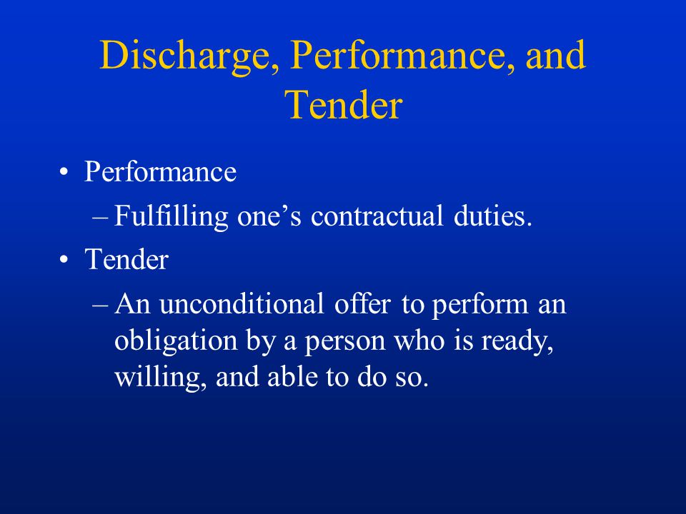 Discharge, Performance, and Tender Performance –Fulfilling one's contractual duties. Tender –An unconditional offer to perform an obligation by a pers